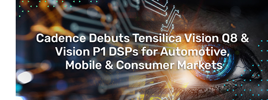 Cadence 推出全新 Vision DSP 和 AI DSP IP,面向高端应用和始终在线应用